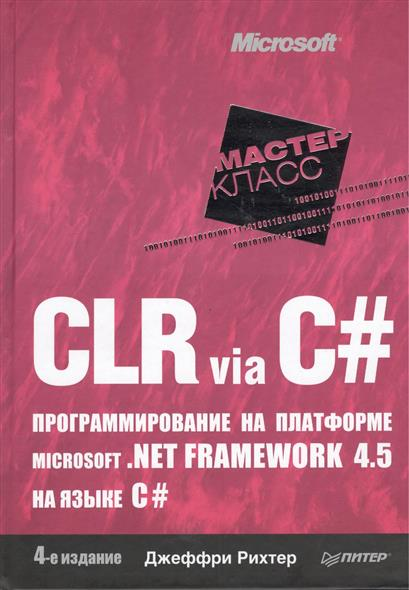 Рихтер Дж. CLR via C#. Программирование на платформе Microsoft .NET Framework 4.5 на языке C#. 4-е издание рихтер дж clr via c программирование на платформе ms
