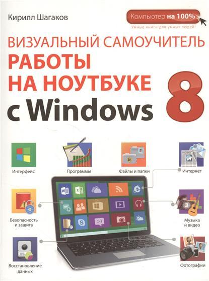Шагаков К. Визуальный самоучитель работы на ноутбуке с Windows 8