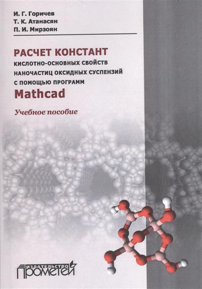 Горичев И., Атанасян Т., Мирзоян П. Расчет констант кислотно-основных свойств наночастиц оксидных суспензий с помощью программ Mathcad. Учебное пособие