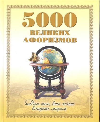 5000 великих афоризмов Для тех кто хочет владеть миром