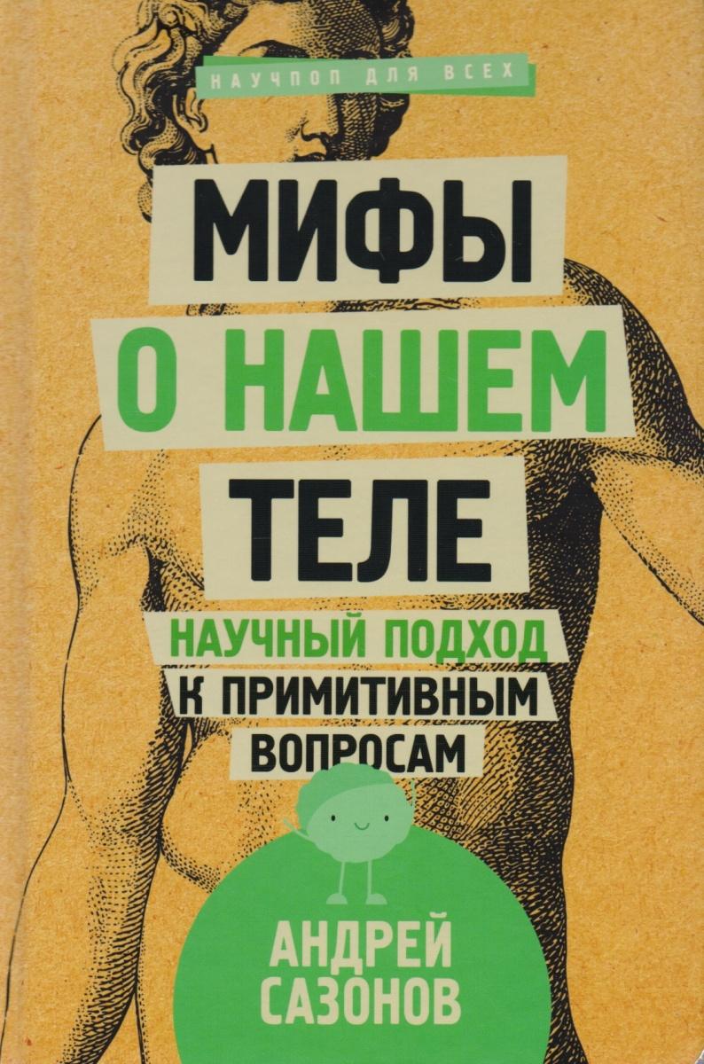 Сазонов А. Мифы о нашем теле: научный подход к примитивным вопросам ISBN: 9785171041885 цена