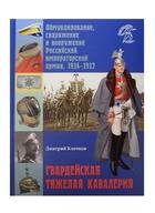 Гвардейская тяжелая кавалерия. Обмундирование, снаряжение и вооружение Российской императорской армии. 1914-1917 гг.