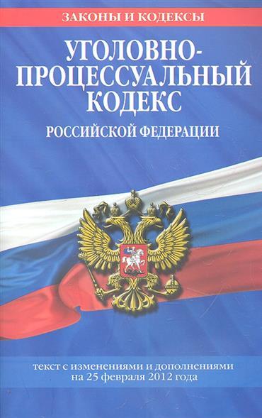 Уголовно-процессуальный кодекс Российской Федерации. Текст с изменениями и дополнениями на 25 февраля 2012 года