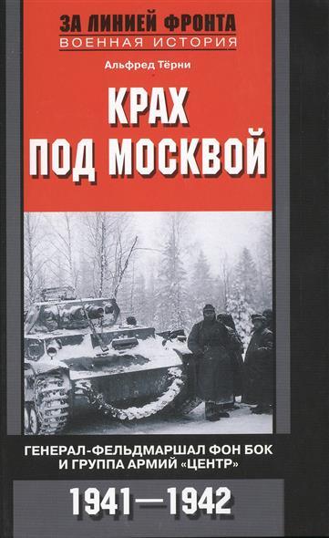 Терни А. Крах под Москвой. Генерал-фельдмаршал фон Бок и группа армий Центр. 1941-1942