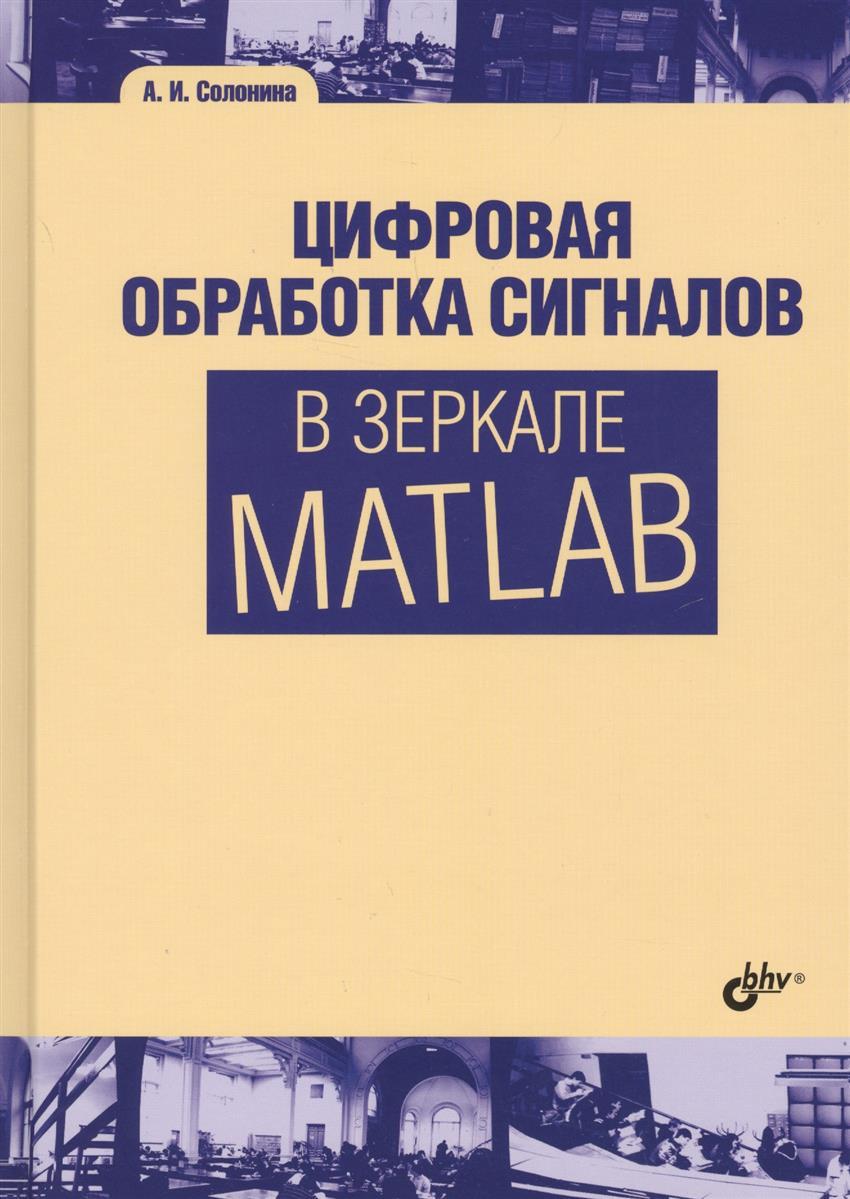 Солонина А. Цифровая обработка сигналов в зеркале MATLAB юрий щетинин анализ и обработка сигналов в среде matlab