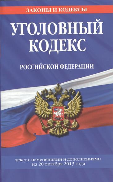 Уголовный кодекс Российской Федерации. Текст с изменениями и дополнениями на 20 октября 2013 года