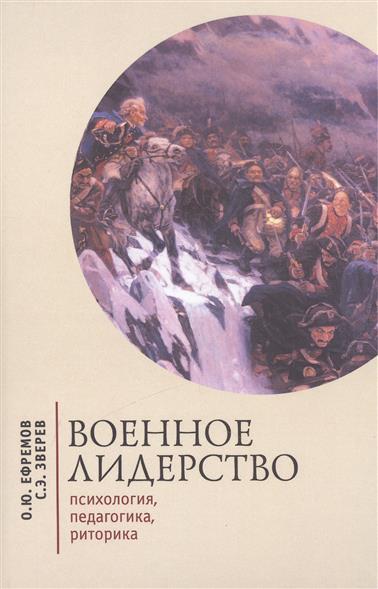 Ефремов О., Зверев С. Военное лидерство: психология, педагогика, риторика
