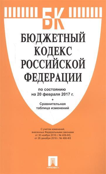 Бюджетный кодекс Российской Федерации по состоянию на 20 февраля 2017 г.+Сравнительная таблица изменений