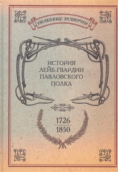 История лейб-гвардии Павловского полка. 1726-1850. Репринтное издание