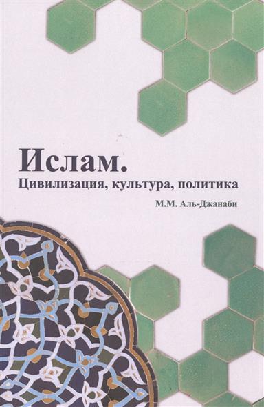 Аль-Джанаби М. Ислам. Цивилизация, культура, политика ислам культура история вера