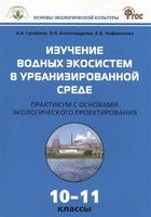 Изучение водных экосистем в урбанизированной среде. Практикум с основами экологического проектирования 10-11 классы