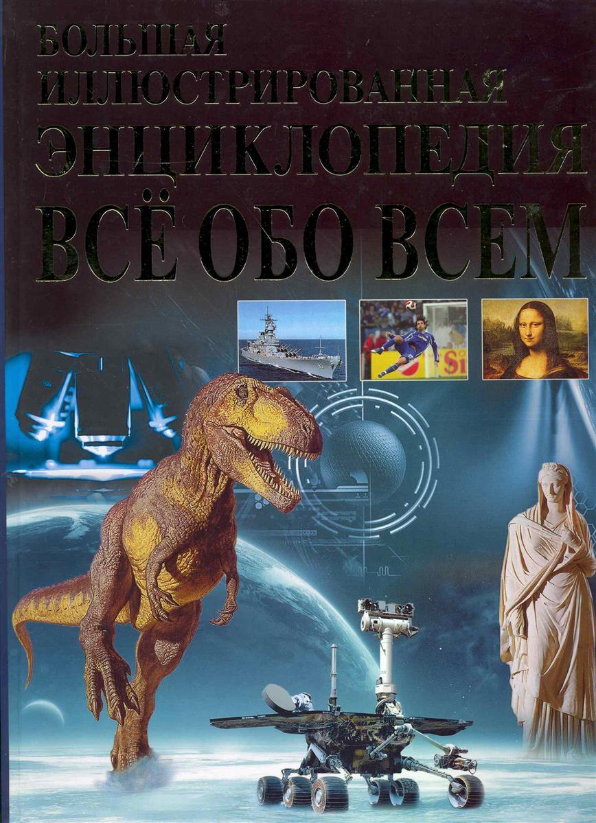 Абдумажитова Н. и др. Большая илл. энциклопедия Все обо всем ISBN: 9785915031028