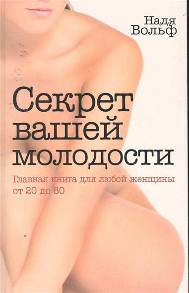 Секрет вашей молодости Главная книга для любой женщины от 20 до 80