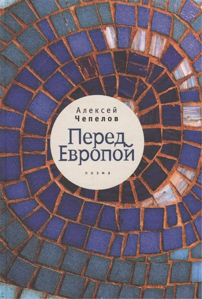 Чепелов А. Перед Европой. Поэма ISBN: 9785914195912 чепелов а константин и елена