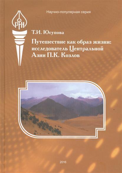 Юсупова Т. Путешествие как образ жизни. Исследователь Центральной Азии П.К. Козлов