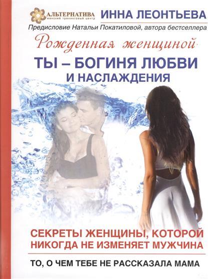 Ты - богиня любви и наслаждения. Секреты женщины, которой никогда не изменяет мужчина. То, о чем тебе не рассказала мама