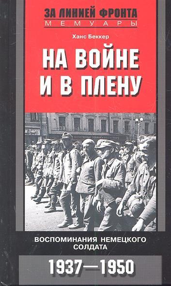 На войне и в плену Воспоминания немецкого солдата 1937-1950