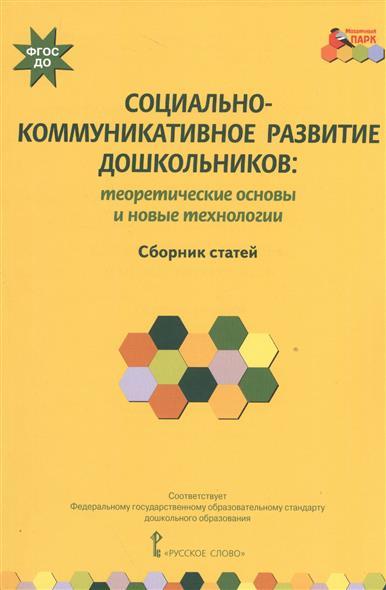Социально-коммуникативное развитие дошкольников: теоретические основы и новые технологии. Сборник статей