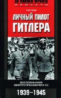 Личный пилот Гитлера Воспоминания обергруппенфюрера СС. 1939-1945