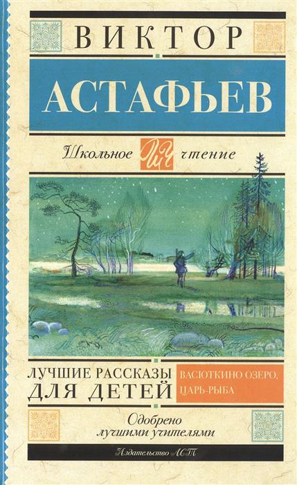 Астафьев В. Лучшие рассказы для детей. Васюткино озеро, Царь-рыба…
