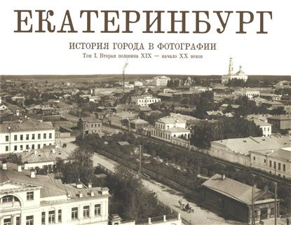 Екатеринбург: История города в фотографии. Том I
