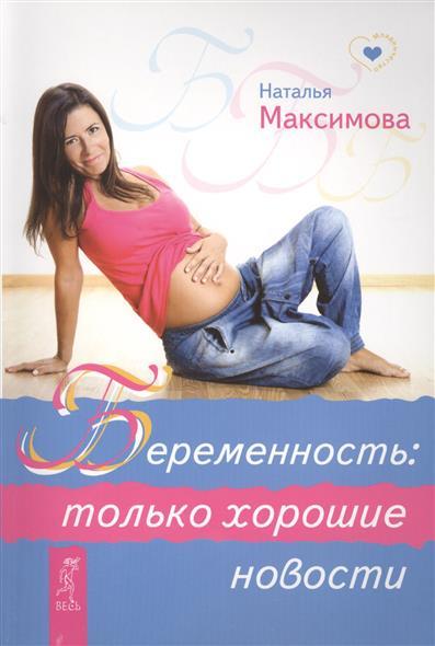 Максимова Н. Беременность: только хорошие новости литвак н наши хорошие подростки