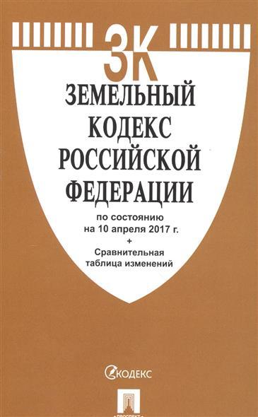 Земельный кодекс Российской Федерации по состоянию на 10 апреля 2017 г. + сравнительная таблица изменений
