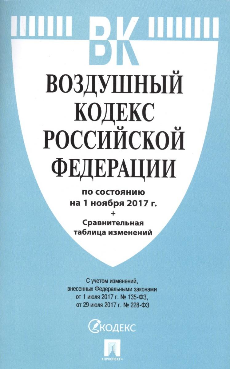 Воздушный кодекс Российской Федерации. По состоянию на 1 ноября 2017 г. + Сравнительная таблица изменений