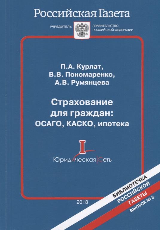 Курлат П., Пономаренко В., Румянцева А. Страхование для граждан: ОСАГО, КАСКО, ипотека