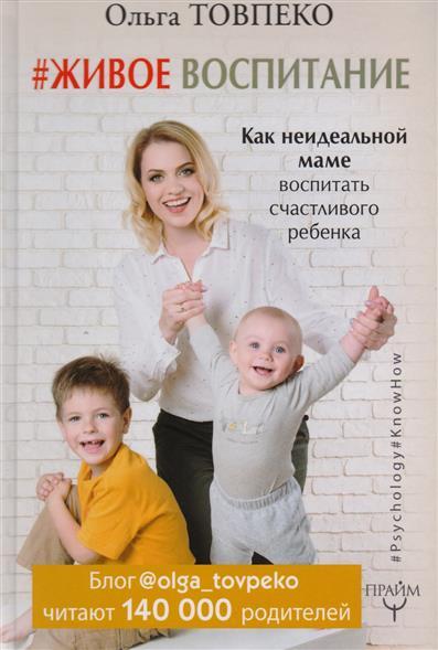 Товпеко О. #Живое воспитание. Как неидеальной маме воспитать счастливого ребенка как мусти решила помочь маме