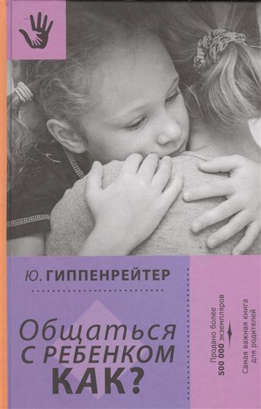 Гиппенрейтер Ю. Общаться с ребенком. Как? гиппентрейтер общаться с ребенком как в киеве