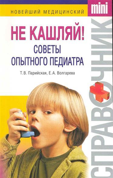 Парийская Т. Не кашляй! Советы опытного педиатра