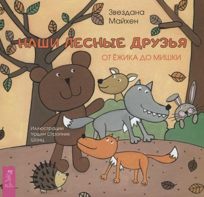 Майхен З. Наши лесные друзья: от ёжика до мишки майхен з деревья от липы до сосны