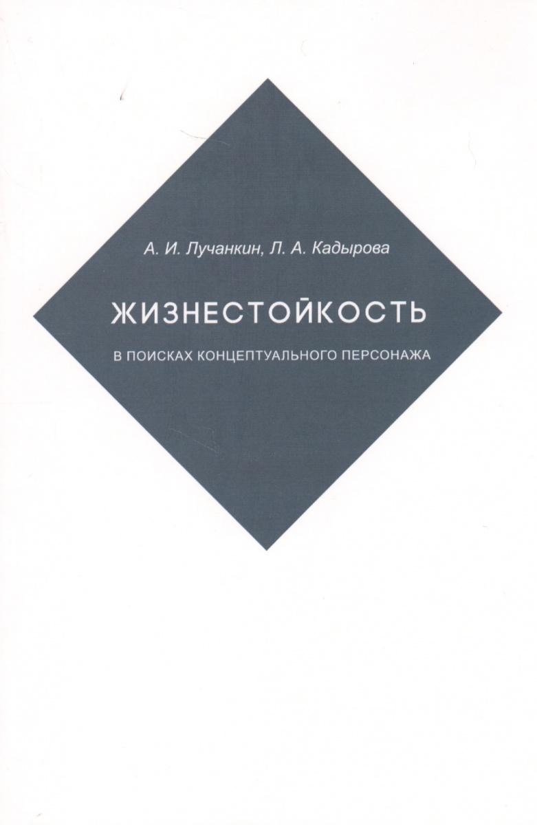 Лучанкин А., Кадырова Л. Жизнестойкость. В поисках концептуального персонажа а н фоминова жизнестойкость личности