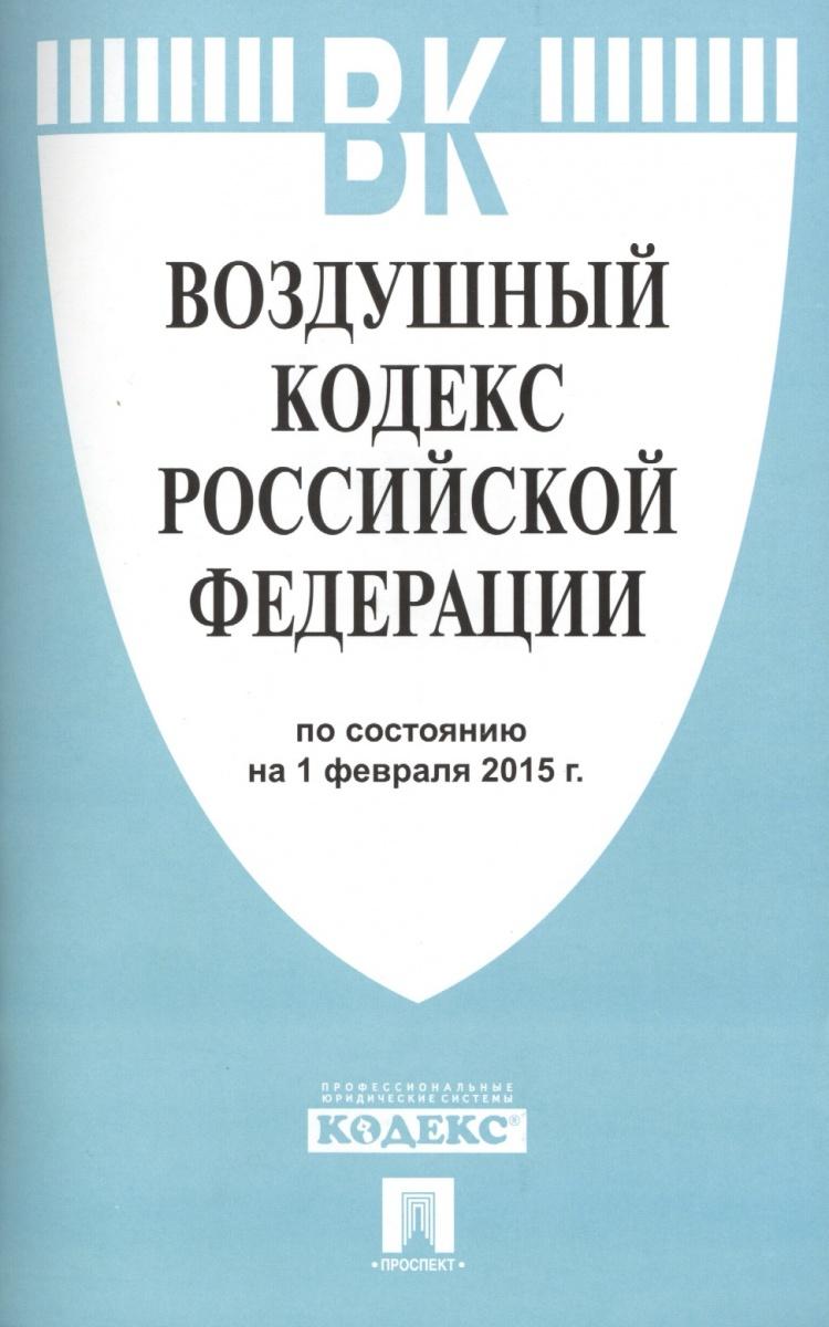 Воздушный кодекс Российской Федерации. По состоянию на 1 февраля 2015 г.