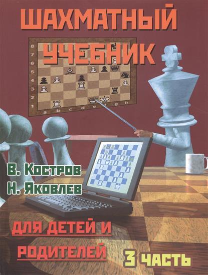Костров В., Яковлев Н. Шахматный учебник для детей и родителей. 3 часть павлов н 300 1 игра для детей