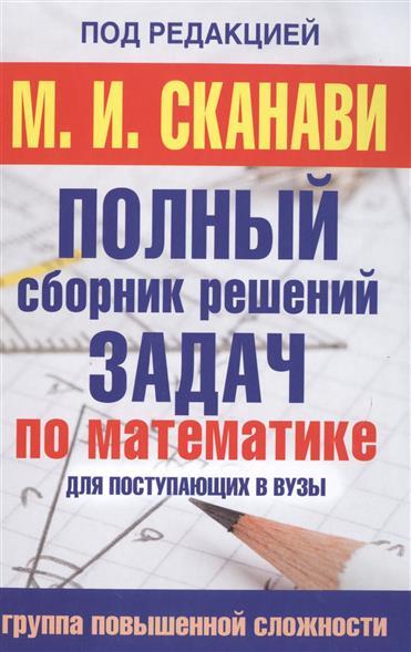 Сканави М.: Полный сборник решения задач по математике для поступающих в вузы. Группа повышенной сложности