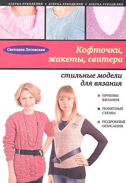 Лесовская С. Кофточки, жакеты, свитера: стильные модели для вязания