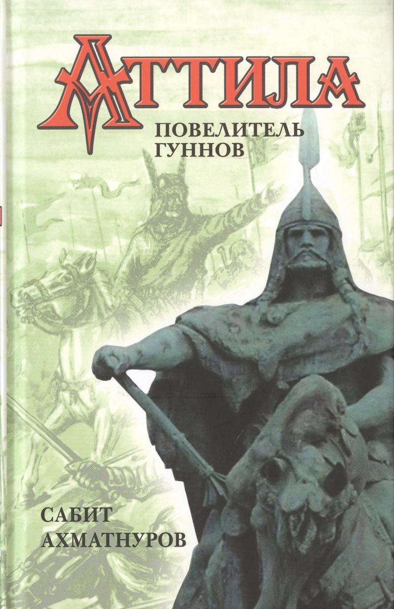 Ахматнуров С. Аттила – повелитель гуннов ISBN: 9785443809571 сабит ахматнуров великий гунн