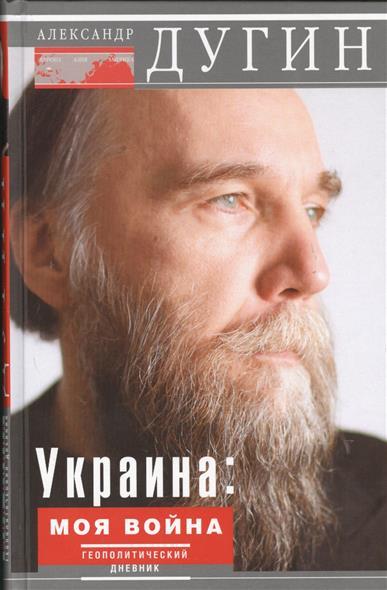 Дугин А. Украина: Моя война. Геополитический дневник трошев г моя война чеченский дневник окопного генерала