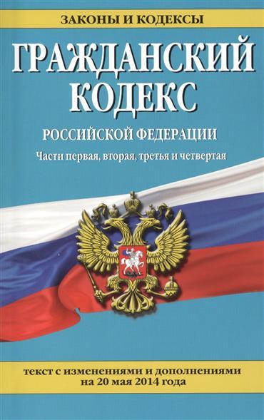 Гражданский кодекс Российской Федерации. Части первая, вторая, третья и четвертая. Текст с изменениями и дополнениями на 20 мая 2014 года