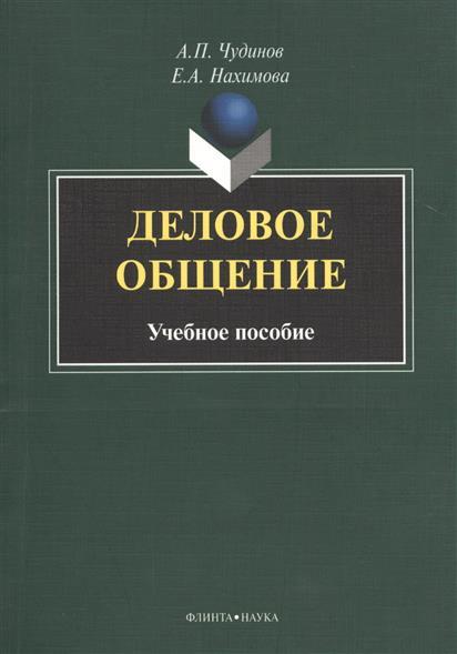 Чудинов А., Нахимова Е. Деловое общение. Учебное пособие