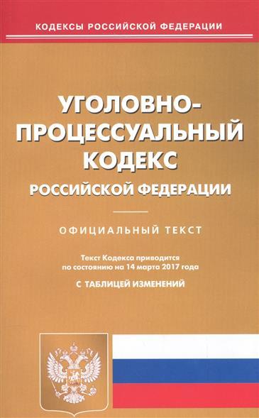 Уголовно-процессуальный Кодекс Российской Федерации. Официальный текст. Текст Кодекса приводится по состоянию на 14 марта 2017 года. С таблицей изменений