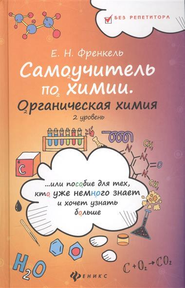 Самоучитель по химии, или пособие для тех, кто уже немного знает и хочет узнать больше. Органическая химия. 2 уровень