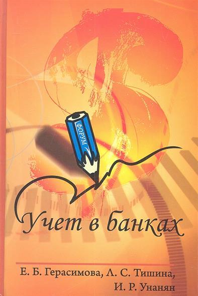 Герасимова Е., Тишина Л., Унанян И. Учет в банках. 2-е издание, переработанное и дополненное герасимова е тишина л унанян и учет в банках 2 е издание переработанное и дополненное