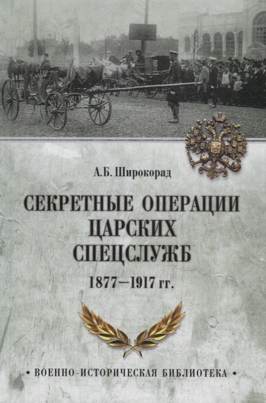 Широкорад А. Секретные операции царских спецслужб. 1877-1917 гг.