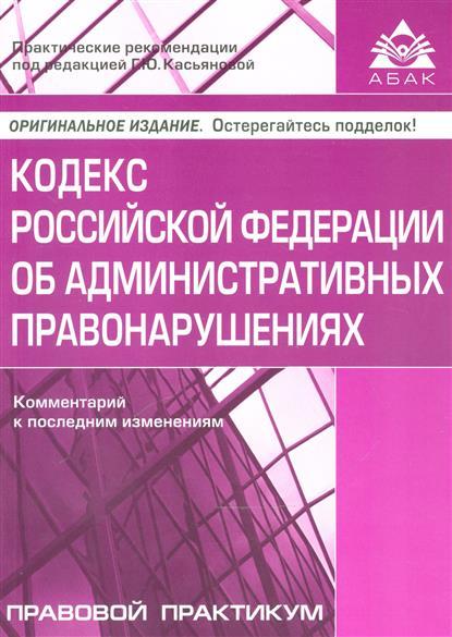 Кодекс Российской Федерации об административных правонарушениях. Комментарий к последним изменениям. Самое полное издание