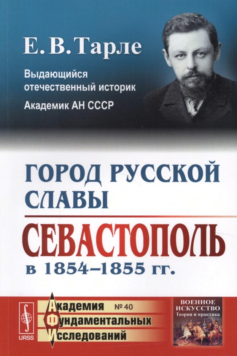 Тарле Е. Город русской славы: Севастополь в 1854-1855 гг.