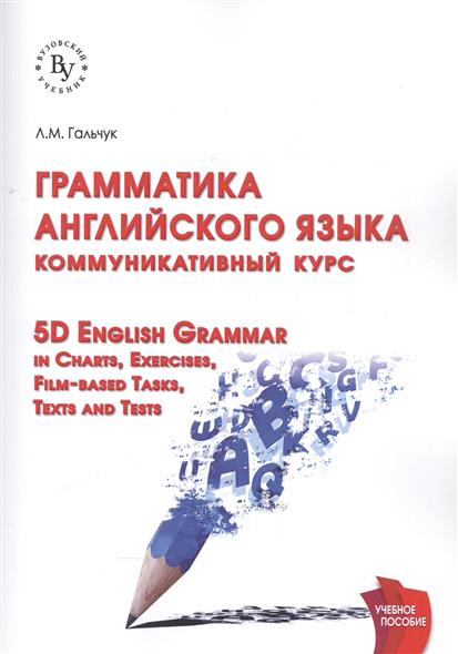 Гальчук Л. Грамматика английского языка. Коммуникативный курс. 5D English Grammar in Charts, Exercises, Film-based Tasks, Texts and Tests