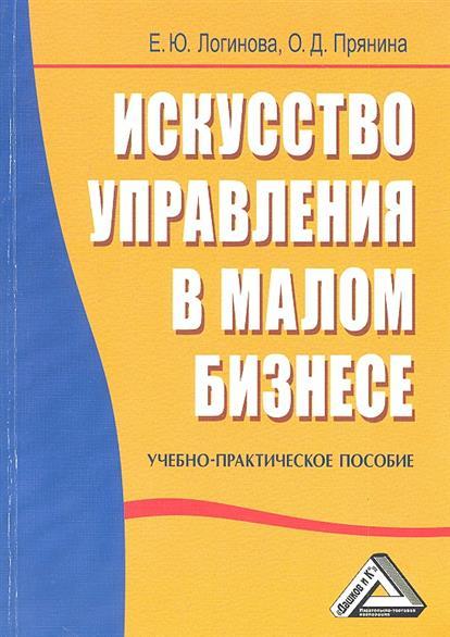 Логинова Е.: Искусство управления в малом бизнесе. Учебно-практическое пособие